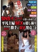 SNS-002 SNSナンパで引っかかった平凡主婦SEXを隠し撮り そのまま無許可で勝手にAV発売! Vol.2